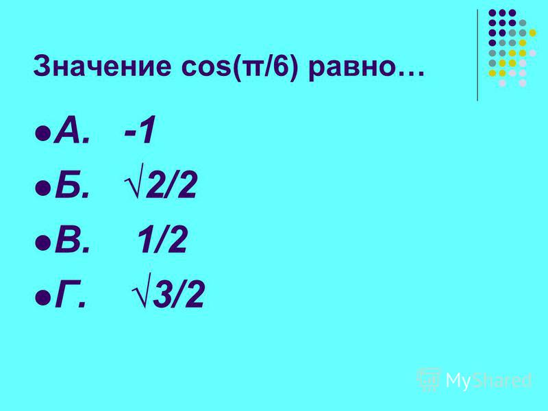 Значение cos(π/6) равно… А. -1 Б. 2/2 В. 1/2 Г. 3/2