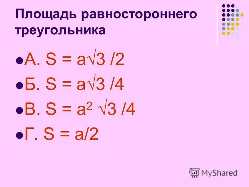 Площадь равностороннего треугольника А. S = a3 /2 Б. S = a3 /4 В. S = a 2 3 /4 Г. S = a/2