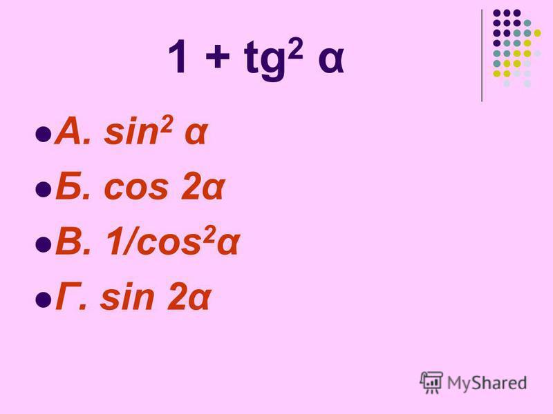 1 + tg 2 α А. sin 2 α Б. cos 2α В. 1/cos 2 α Г. sin 2α