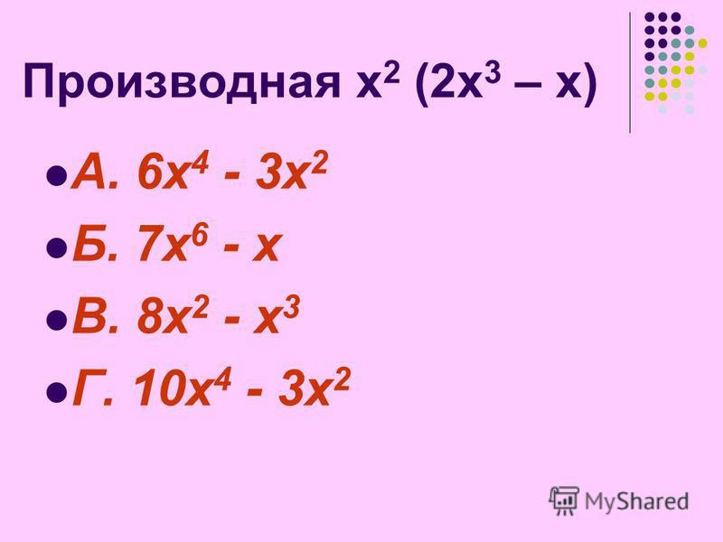 Производная х 2 (2 х 3 – х) А. 6 х 4 - 3 х 2 Б. 7 х 6 - х В. 8 х 2 - х 3 Г. 10 х 4 - 3 х 2