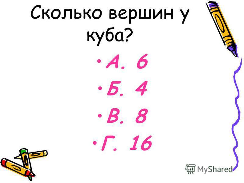 Сколько вершин у куба? А. 6 Б. 4 В. 8 Г. 16