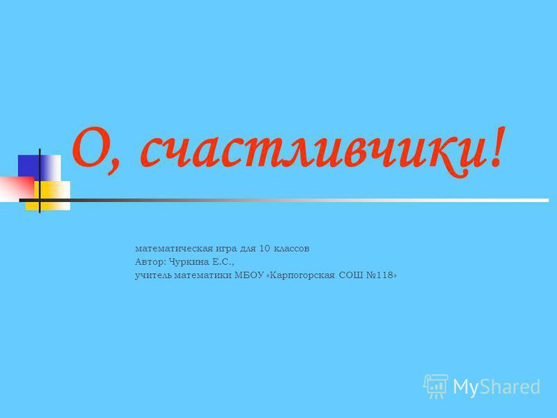 О, счастливчики! математическая игра для 10 классов Автор: Чуркина Е.С., учитель математики МБОУ «Карпогорская СОШ 118»