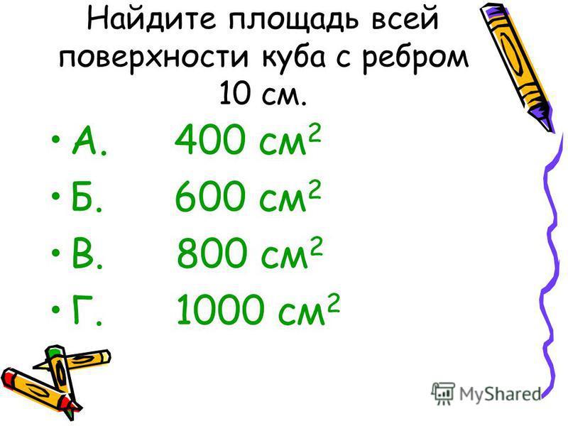 Найдите площадь всей поверхности куба с ребром 10 см. А. 400 см 2 Б. 600 см 2 В. 800 см 2 Г. 1000 см 2