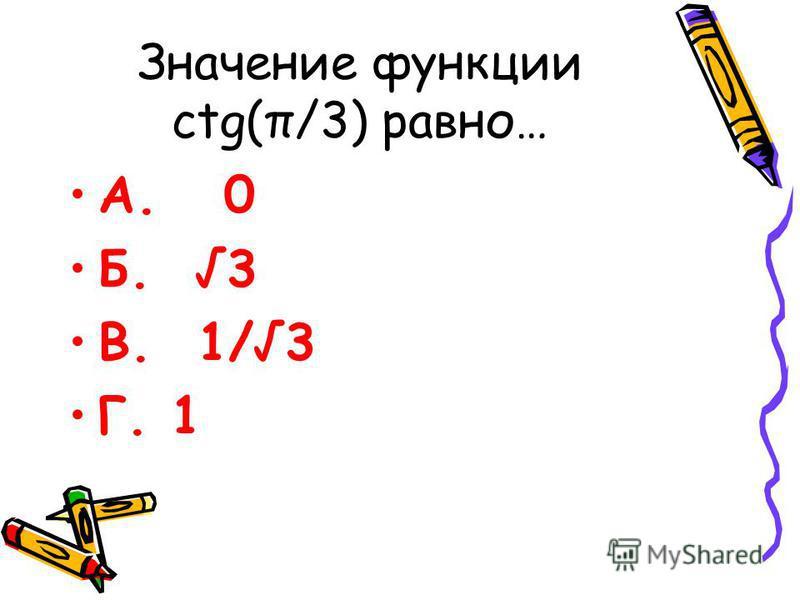 Значение функции ctg(π/3) равно… А. 0 Б. 3 В. 1/ 3 Г. 1