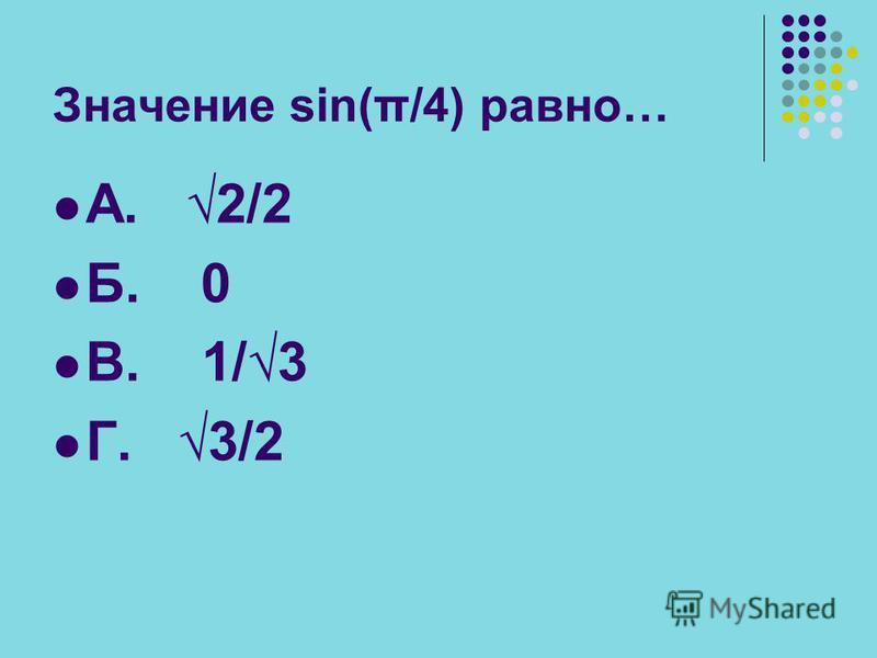 Значение sin(π/4) равно… А. 2/2 Б. 0 В. 1/ 3 Г. 3/2