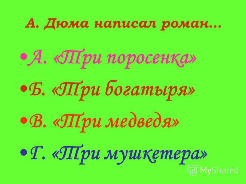 А. Дюма написал роман… А. «Три поросенка» Б. «Три богатыря» В. «Три медведя» Г. «Три мушкетера»