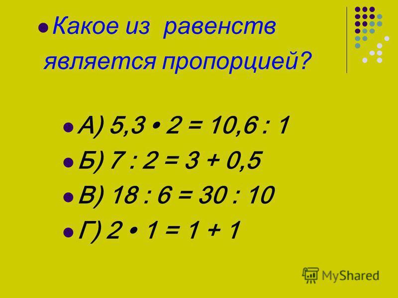 Какое из равенств является пропорцией? А) 5,3 2 = 10,6 : 1 Б) 7 : 2 = 3 + 0,5 В) 18 : 6 = 30 : 10 Г) 2 1 = 1 + 1
