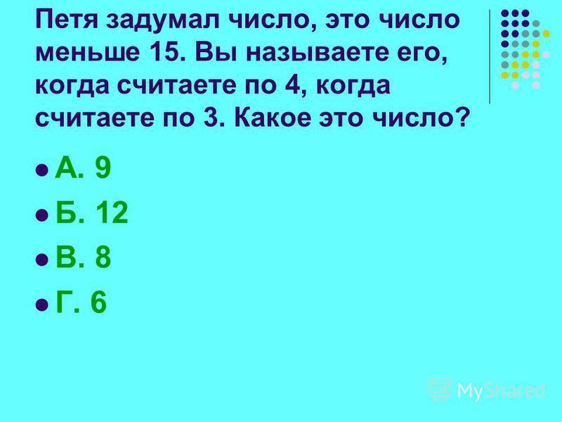 Петя задумал число, это число меньше 15. Вы называете его, когда считаете по 4, когда считаете по 3. Какое это число? А. 9 Б. 12 В. 8 Г. 6