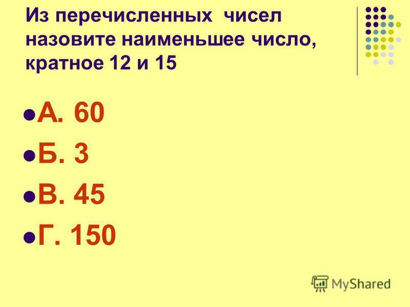 Из перечисленных чисел назовите наименьшее число, кратное 12 и 15 А. 60 Б. 3 В. 45 Г. 150