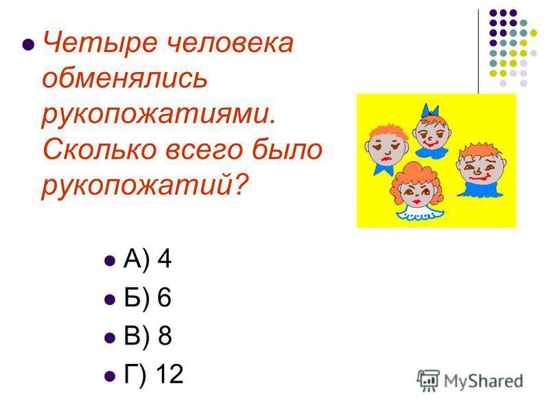Четыре человека обменялись рукопожатиями. Сколько всего было рукопожатий? А) 4 Б) 6 В) 8 Г) 12