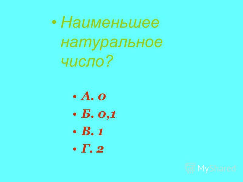 Наименьшее натуральное число? А. 0 Б. 0,1 В. 1 Г. 2