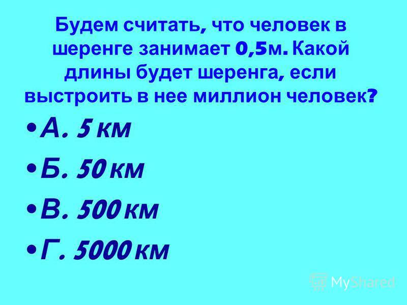 Будем считать, что человек в шеренге занимает 0,5 м. Какой длины будет шеренга, если выстроить в нее миллион человек ? А. 5 км Б. 50 км В. 500 км Г. 5000 км