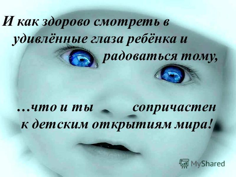 И как здорово смотреть в удивлённые глаза ребёнка и радоваться тому, …что и ты сопричастен к детским открытиям мира!