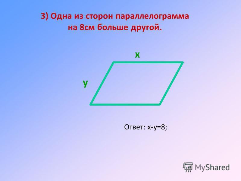3) Одна из сторон параллелограмма на 8 см больше другой. Ответ: х-у=8; х у