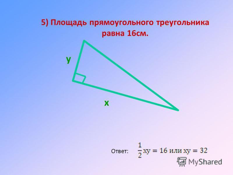5) Площадь прямоугольного треугольника равна 16 см. Ответ: х у