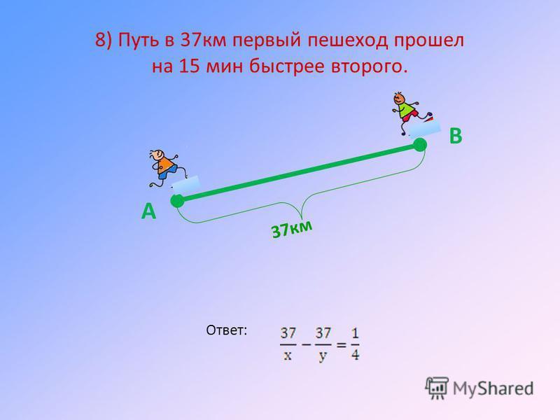 8) Путь в 37 км первый пешеход прошел на 15 мин быстрее второго. Ответ: 37 км А В