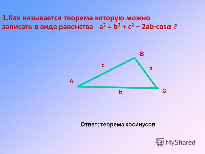 1. Как называется теорема которую можно записать в виде равенства а 2 = b 2 + c 2 – 2ab·cost ? Ответ: теорема косинусов А В С а b c