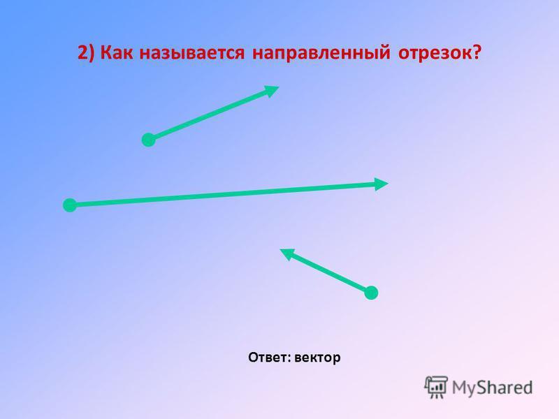 2) Как называется направленный отрезок? Ответ: вектор