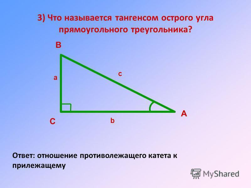 3) Что называется тангенсом острого угла прямоугольного треугольника? Ответ: отношение противолежащего катета к прилежащему А В С а b c