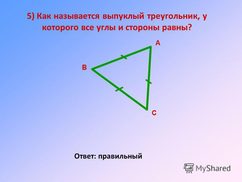 5) Как называется выпуклый треугольник, у которого все углы и стороны равны? Ответ: правильный А В С