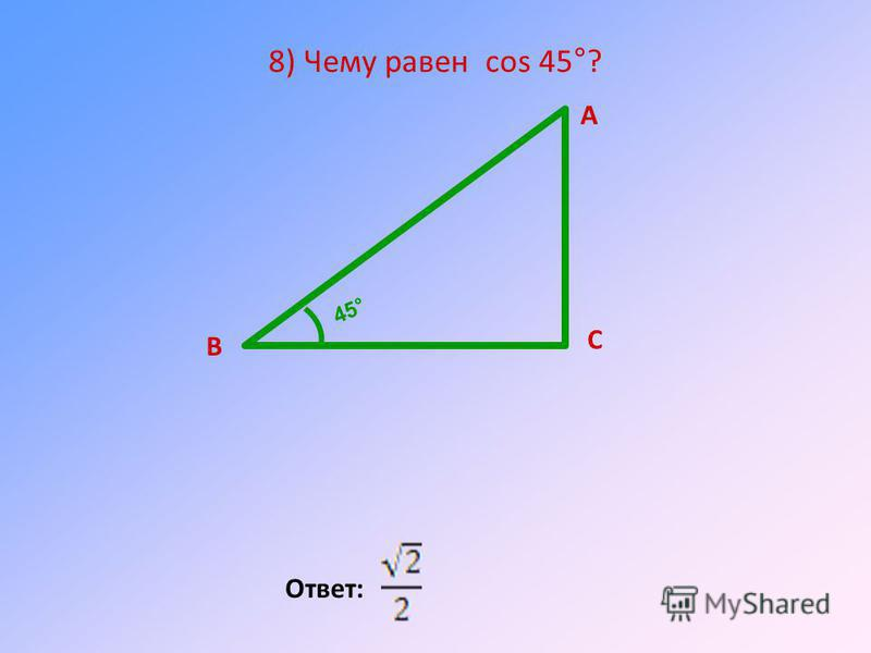 8) Чему равен cos 45°? Ответ: А В С 45°