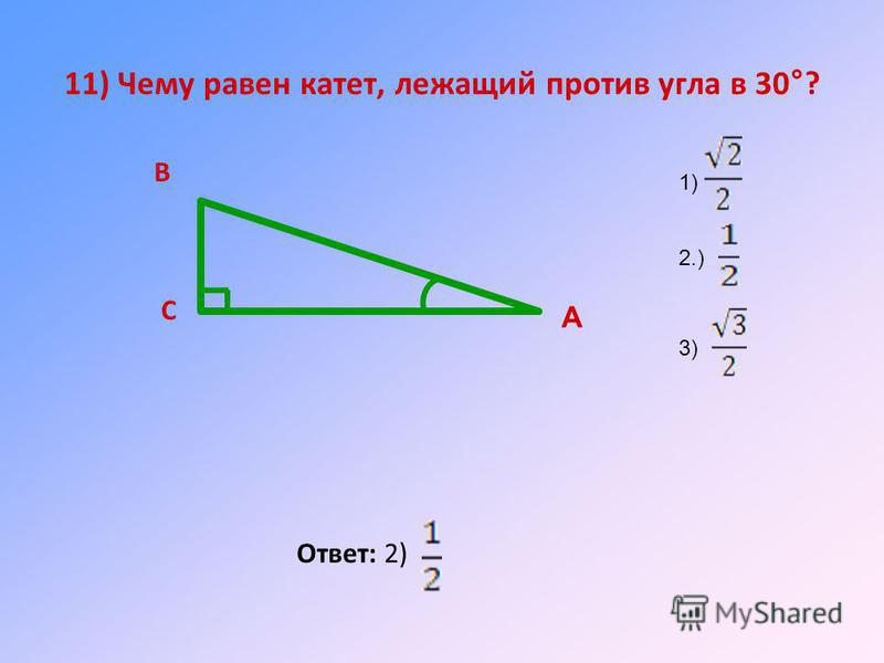 11) Чему равен катет, лежащий против угла в 30°? Ответ: 2) А В С 1) 2.) 3)