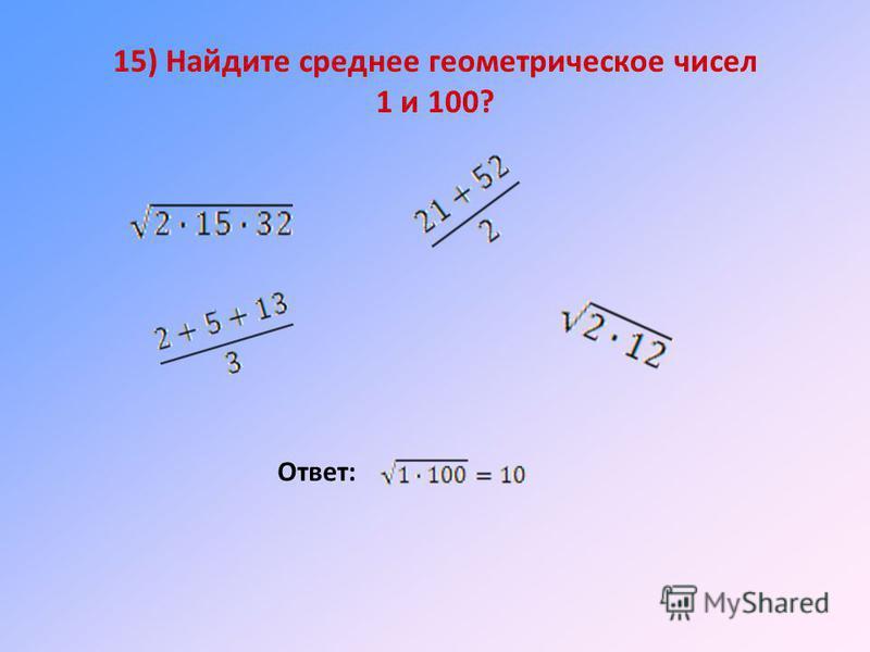 15) Найдите среднее геометрическое чисел 1 и 100? Ответ: