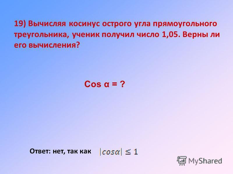 19) Вычисляя косинус острого угла прямоугольного треугольника, ученик получил число 1,05. Верны ли его вычисления? Ответ: нет, так как Cos α = ?