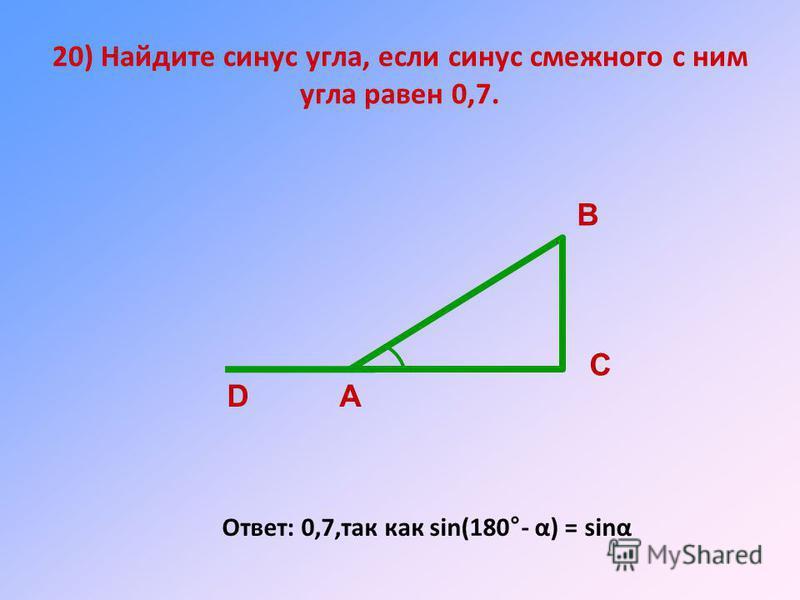 20) Найдите синус угла, если синус смежного с ним угла равен 0,7. Ответ: 0,7,так как sin(180°- α) = sinα А В С D