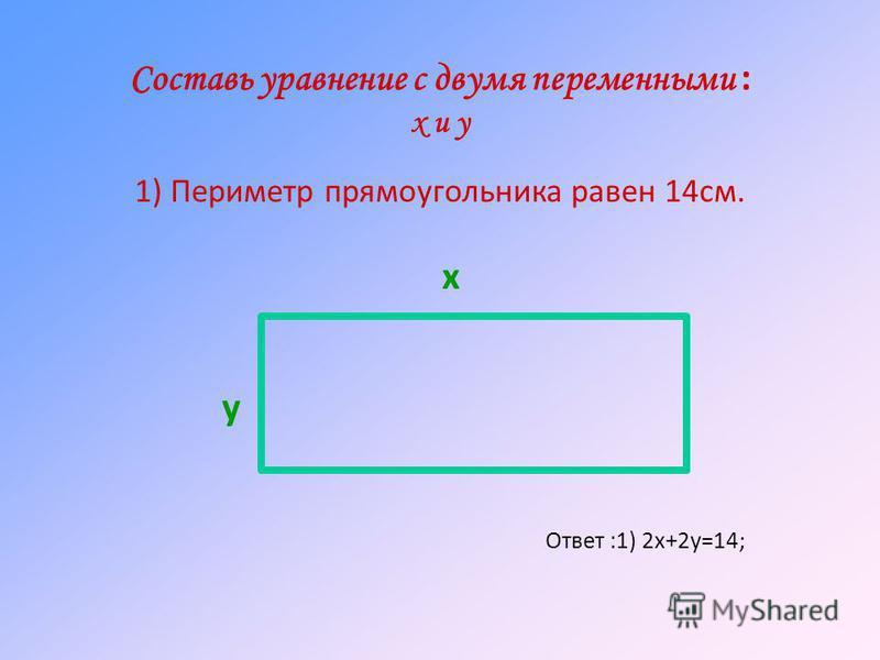 Составь уравнение с двумя переменными : х и у 1) Периметр прямоугольника равен 14 см. Ответ :1) 2 х+2 у=14; х у