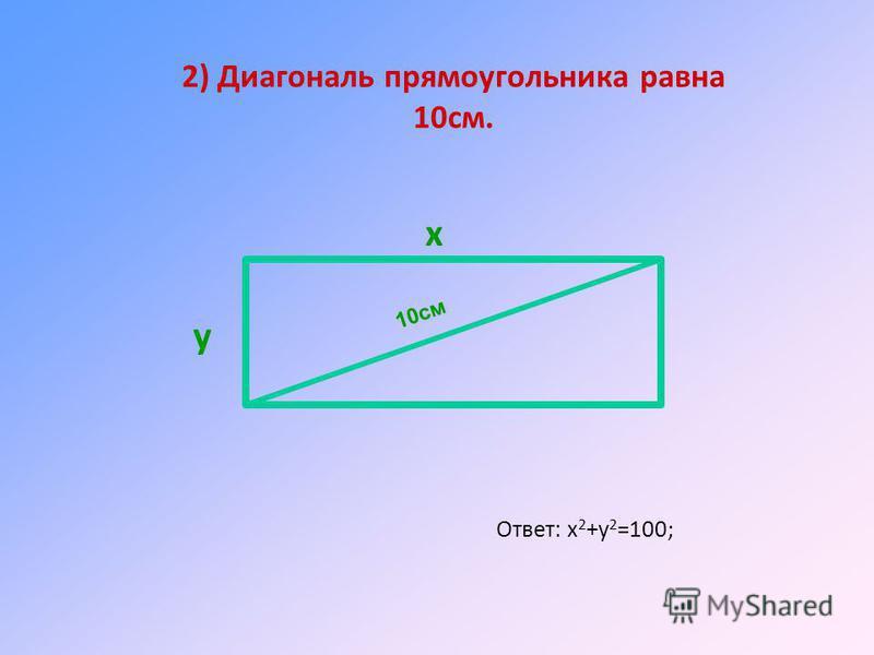 2) Диагональ прямоугольника равна 10 см. Ответ: х 2 +у 2 =100; x у 10cм