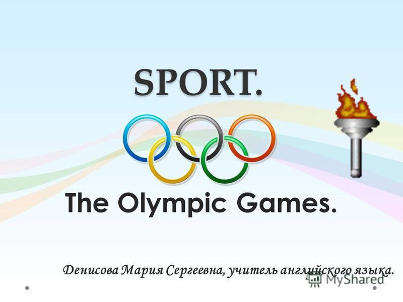SPORT. The Olympic Games. Денисова Мария Сергеевна, учитель английского языка.