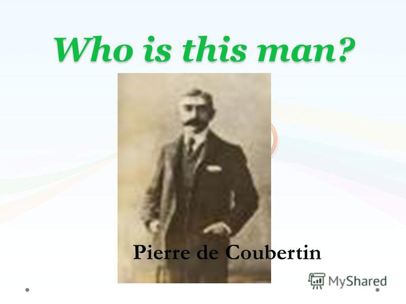 Who is this man? Pierre de Coubertin