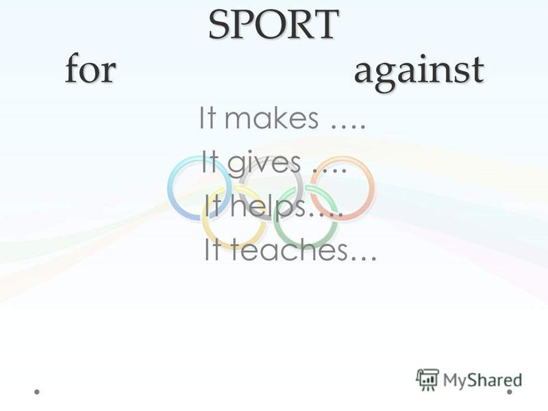 SPORT for against It makes …. It gives …. It helps…. It teaches…