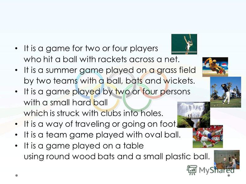 It is a game for two or four players who hit a ball with rackets across a net. It is a summer game played on a grass field by two teams with a ball, bats and wickets. It is a game played by two or four persons with a small hard ball which is struck w