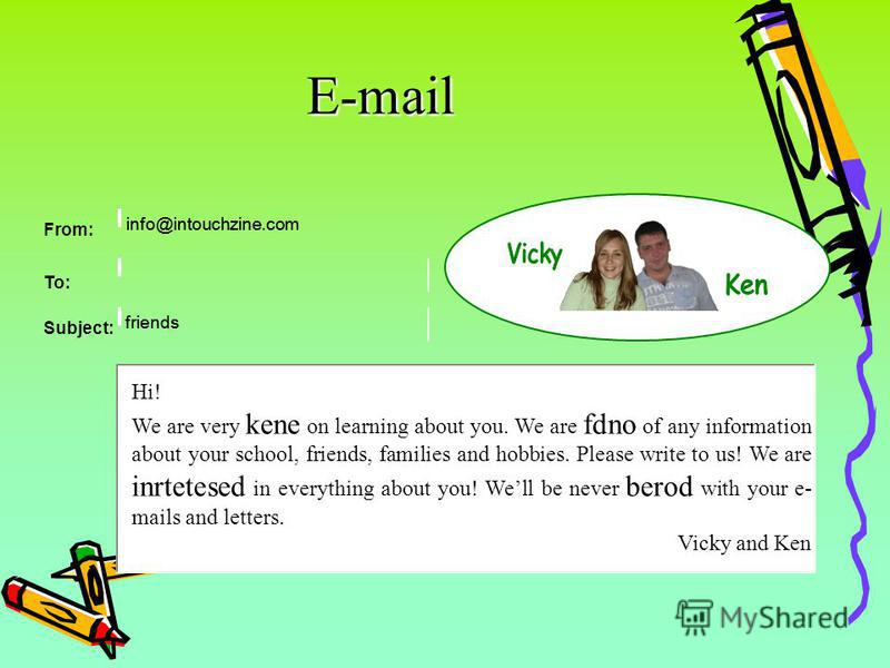 E-mail Hi! We are very kene on learning about you. We are fdno of any information about your school, friends, families and hobbies. Please write to us! We are inrtetesed in everything about you! Well be never berod with your e- mails and letters. Vic