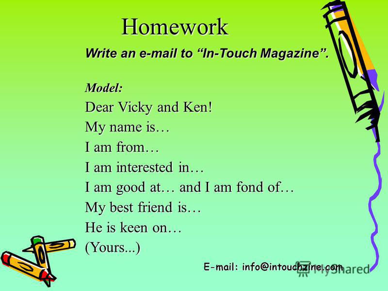 Homework Write an e-mail to In-Touch Magazine. Model: Dear Vicky and Ken! My name is… I am from… I am interested in… I am good at… and I am fond of… My best friend is… He is keen on… (Yours...) E-mail: info@intouchzine.com
