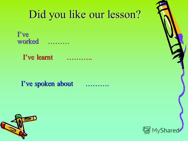 Did you like our lesson? Ive worked……… Ive learnt……….. Ive learnt……….. Ive spoken about………. Ive spoken about……….