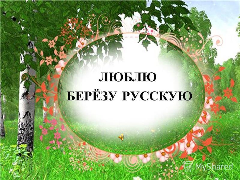 ЛЮБЛЮ БЕРЁЗУ РУССКУЮ