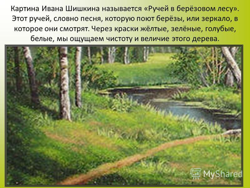 Картина Ивана Шишкина называется «Ручей в берёзовом лесу». Этот ручей, словно песня, которую поют берёзы, или зеркало, в которое они смотрят. Через краски жёлтые, зелёные, голубые, белые, мы ощущаем чистоту и величие этого дерева.