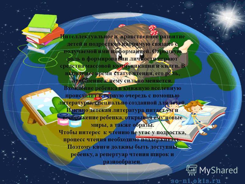 Интеллектуальное и нравственное развитие детей и подростков напрямую связано с получаемой ими информацией. Огромную роль в формировании личности играют средства массовой коммуникации и книги. В нынешнее время статус чтения, его роль, отношение к нему