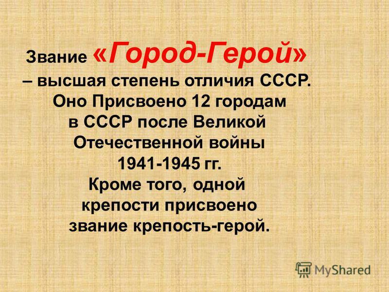 Звание «Город-Герой» – высшая степень отличия СССР. Оно Присвоено 12 городам в СССР после Великой Отечественной войны 1941-1945 гг. Кроме того, одной крепости присвоено звание крепость-герой.