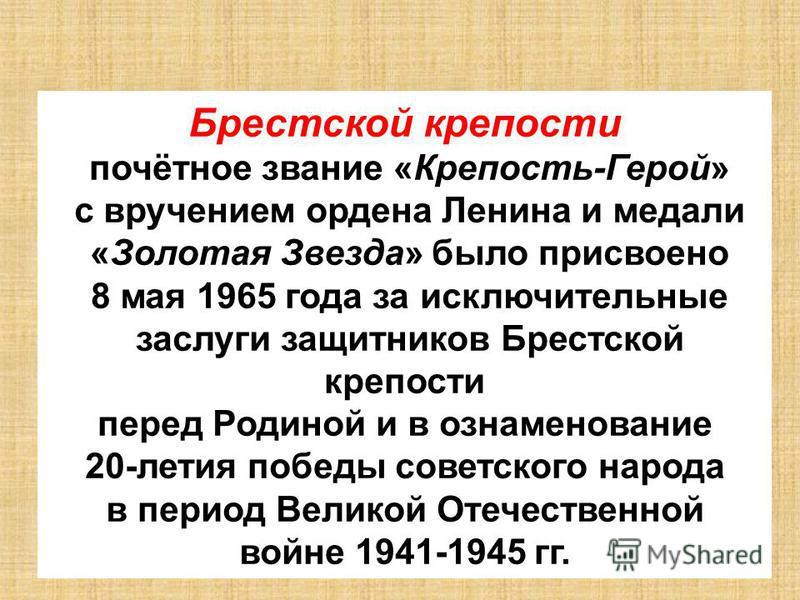 Брестской крепости почётное звание «Крепость-Герой» с вручением ордена Ленина и медали «Золотая Звезда» было присвоено 8 мая 1965 года за исключительные заслуги защитников Брестской крепости перед Родиной и в ознаменование 20-летия победы советского