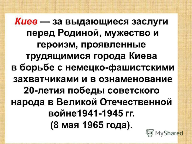 Киев за выдающиеся заслуги перед Родиной, мужество и героизм, проявленные трудящимися города Киева в борьбе с немецко-фашистскими захватчиками и в ознаменование 20-летия победы советского народа в Великой Отечественной войне 1941-1945 гг. (8 мая 1965
