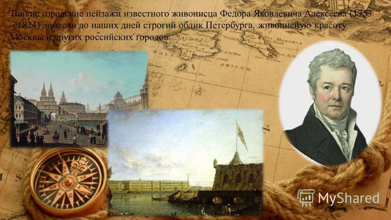 Тонкие городские пейзажи известного живописца Федора Яковлевича Алексеева (1753 – 1824) донесли до наших дней строгий облик Петербурга, живописную красоту Москвы и других российских городов.