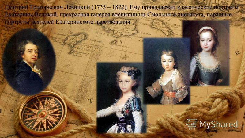 Дмитрий Григорьевич Левицкий (1735 – 1822). Ему принадлежат классические портреты Екатерины Великой, прекрасная галерея воспитанниц Смольного института, парадные портреты деятелей Екатеринского царствования.