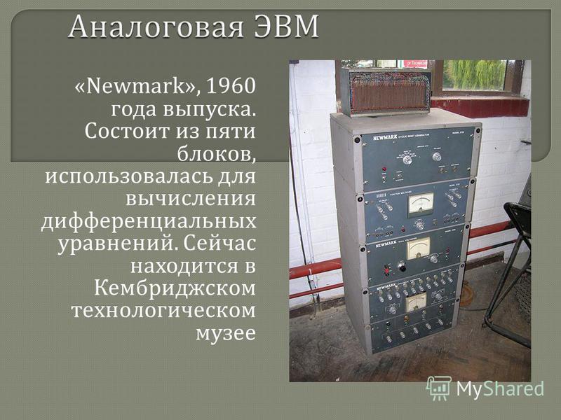 «Newmark», 1960 года выпуска. Состоит из пяти блоков, использовалась для вычисления дифференциальных уравнений. Сейчас находится в Кембриджском технологическом музее