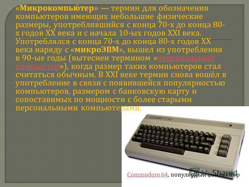 « Микрокомпьютер » термин для обозначения компьютеров имеющих небольшие физические размеры, употреблявшийся с конца 70- х до конца 80- х годов XX века и с начала 10- ых годов XXI века. Употреблялся с конца 70- х до конца 80- х годов XX века наряду с