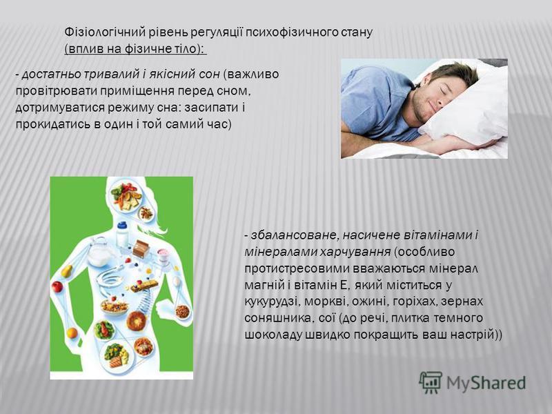 Фізіологічний рівень регуляції психофізичного стану (вплив на фізичне тіло): - достатньо тривалий і якісний сон (вежливо провітрювати приміщення перед сном, дотримуватися режиму сна: засипати і прокидатись в один і той самий час) - збалансоване, наси