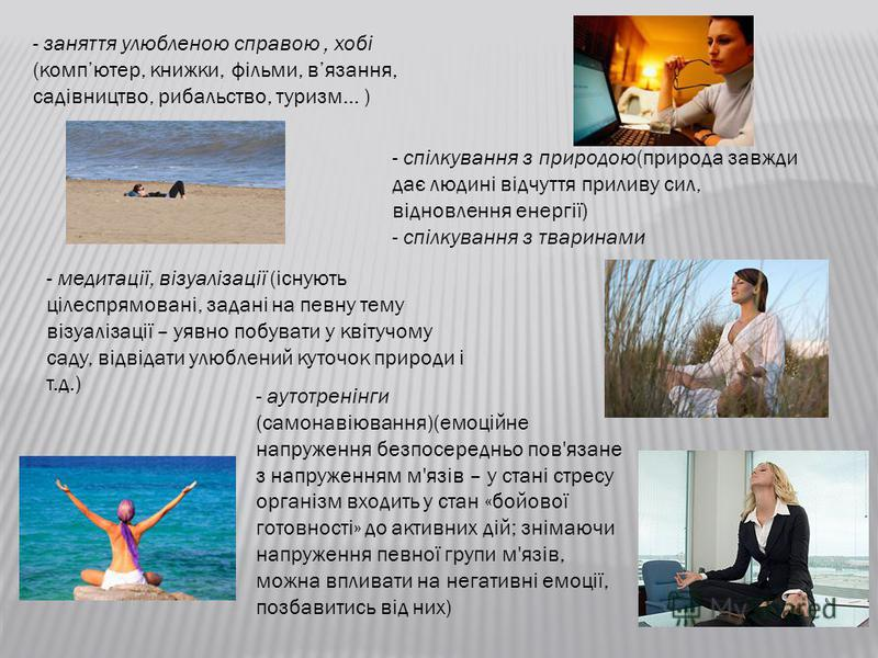 - занятия улюбленою справою, хобі (компьютер, книжки, фільми, вязания, садівництво, рибальство, туризм… ) - спілкування з природою(природа завжди дає людині відчуття приливу сил, відновлення енергії) - спілкування з тваринами - медитації, візуалізаці